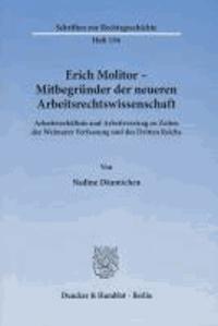 Erich Molitor - Mitbegründer der neueren Arbeitsrechtswissenschaft - Arbeitsverhältnis und Arbeitsvertrag zu Zeiten der Weimarer Verfassung und des Dritten Reichs.