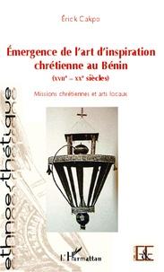 Erick Cakpo - Emergence de l'art d'inspiration chrétienne au Bénin (XVIIe-XXe siècles) - Missions chrétiennes et arts locaux.