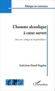 """Erick Jean-Daniel Singaïny - L'homme alcoolique à coeur ouvert - Pour une """"éthique de l'imprévisibilité""""."""