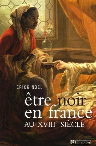 Erick Noël - Etre noir en France au XVIIIe siècle.