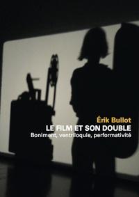 Erik Bullot - Le Film et son double - Boniment, ventriloquie, performativité.