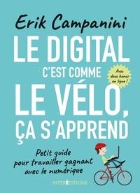 Erik Campanini - Le digital, c'est comme le vélo, ça s'apprend - Petit guide pour travailler gagnant avec le numérique.