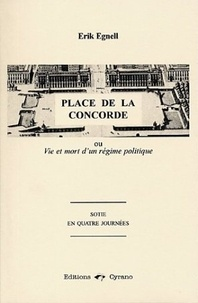 Erik Egnell - Place de la Concorde - Ou Vie et mort d'un régime politique, sotie en quatre journées.