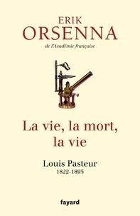 Erik Orsenna - La vie, la mort, la vie - Louis Pasteur 1822-1895.