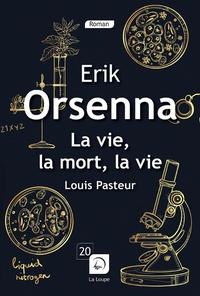 La vie, la mort, la vie- Louis Pasteur 1822-1895 - Erik Orsenna |