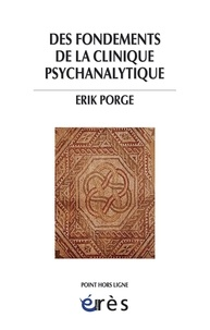 Erik Porge - Des fondements de la clinique psychanalytique.