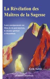 Erik Sablé - La Révélation des Maîtres de la Sagesse - Leurs enseignementrs sur Dieu, la vie post mortem, le chemin spirituel et Shambhala.