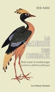 Erik Sablé - La sagesse des oiseaux - Petit traité d'ornithologie poético-philosophique.
