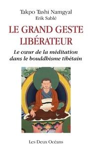 Erik Sablé et Takpo Tashi Namgyal - Le grand geste libérateur - Le coeur de la méditation dans le bouddhisme tibétain.