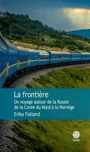 La frontière. Un voyage autour de la Russie, de la Corée du Nord à la Norvège