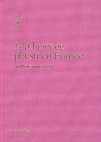 Erika Lust - 120 lieux de plaisirs en Europe - Du libertin au porno chic.