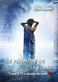 Erika Sauw - Le royaume de la forêt - T2 - La déesse du sexe.