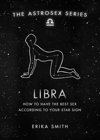 Erika W. Smith - Astrosex: Libra - How to have the best sex according to your star sign.
