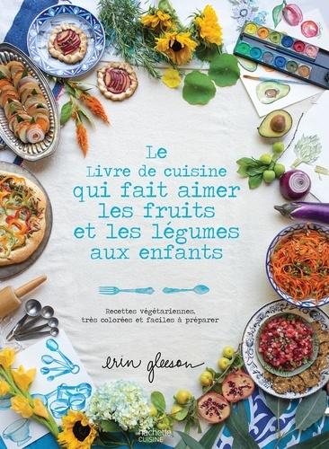 Erin Gleeson - Le livre de cuisine qui fait aimer les fruits et les légumes aux enfants - Recettes végétariennes, très colorées et faciles à préparer.
