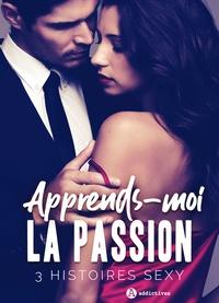 Erin Graham et Louise Valmont - Apprends-moi la passion - 3 histoires sexy.