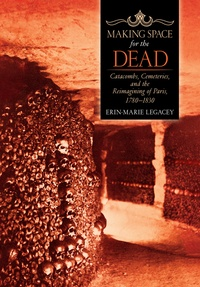 Erin-Marie Legacey - Making space for the dead - Catacombs cemeteries and the reimagining of Paris 1780-1830.