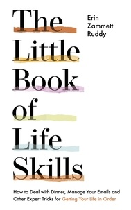 Erin Zammett Ruddy - The Little Book of Life Skills - How to Deal with Dinner, Manage Your Emails and Other Expert Tricks for Getting Your Life In Order.
