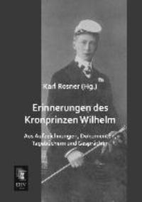 Erinnerungen des Kronprinzen Wilhelm - Aus Aufzeichnungen, Dokumenten, Tagebüchern und Gesprächen.