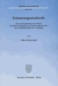 Erinnerungsstrafrecht - Eine Neubegründung des Verbots der Holocaustleugnung auf rechtsvergleichender und sozialphilosophischer Grundlage.