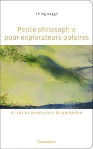 Erling Kagge - Petite philosophie pour explorateurs polaires et autres aventuriers du quotidien - Tout ce que l'école ne m'a pas appris.