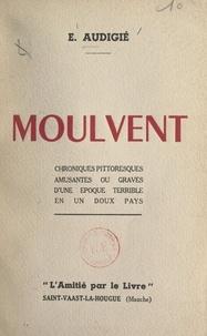 Ernest Audigié et André Mareuil - Moulvent - Chroniques pittoresques, amusantes ou graves, d'une époque terrible en un doux pays.