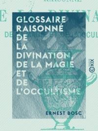 Ernest Bosc - Glossaire raisonné de la divination, de la magie et de l'occultisme.