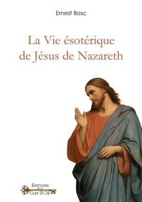 Ernest Bosc - La vie ésotérique de Jésus de Nazareth.