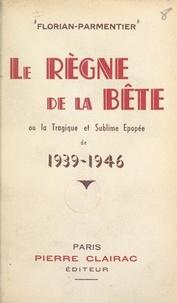 Ernest Florian-Parmentier et Claude Jonquière - Le règne de la bête - Ou La tragique et sublime épopée de 1939-1946.