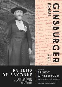 Les Juifs de Bayonne- Des origines à la révolution française. Précédé de Ernest Ginsburger, un homme ardent & engagé - Ernest Ginsburger |