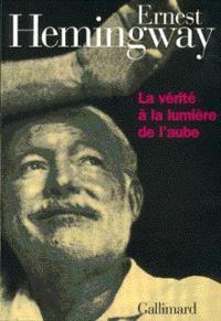 Ernest Hemingway - La vérité à la lumière de l'aube.
