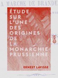 Ernest Lavisse - Étude sur l'une des origines de la monarchie prussienne - La Marche de Brandebourg sous la dynastie ascanienne.