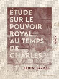 Ernest Lavisse - Étude sur le pouvoir royal au temps de Charles V.