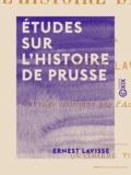 Ernest Lavisse - Études sur l'histoire de Prusse.