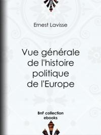 Ernest Lavisse - Vue générale de l'histoire politique de l'Europe.