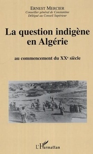 Ernest Mercier - La question indigène en Algérie - Au commencement du XXe siècle.