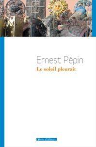Ernest Pépin - Le soleil pleurait.