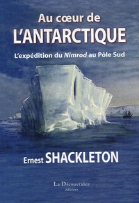 Ernest Shackleton - Au coeur de l'Antarctique - L'expédition de Nimrod au Pôle Sud.