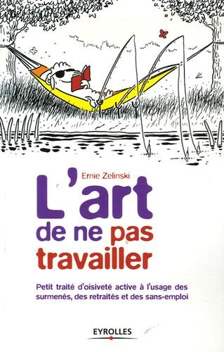 Ernie Zelinski - L'art de ne pas travailler - Petit traité d'oisiveté active à l'usage des surmenés, des retraités et des sans emplois.