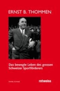 Ernst B. Thommen - Das bewegte Leben des grossen Schweizer Sportförderers.