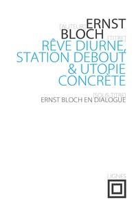 Ernst Bloch - Rêve diurne, station debout et utopie concrète - Ernst Bloch en dialogue.