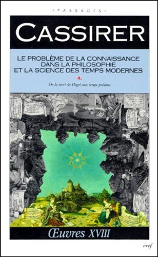 Ernst Cassirer - LE PROBLEME DE LA CONNAISSANCE DANS LA PHILOSOPHIE ET LA SCIENCE DES TEMPS MODERNES. - Volume 4, De la mort de Hegel aux temps présents.