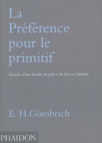 Ernst Gombrich - La Préférence pour le primitif - Episodes d'une histoire du goût et de l'art en Occident.