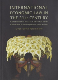 Ernst-Ulrich Petersmann - International Economic Law in the 21st Century - Constitutional Pluralism and Multilevel Governance of Interdependent Public Goods.