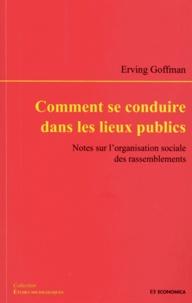 Erving Goffman - Comment se conduire dans les lieux publics - Notes sur l'organisation sociale des rassemblements.