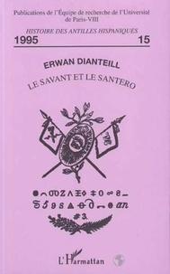 Erwan Dianteill - Le savant et le santero - Naissance de l'étude scientifique des religions afro-cubaines, 1906-1954.