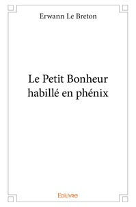Erwan Le Breton - Le petit bonheur habillé en phénix.