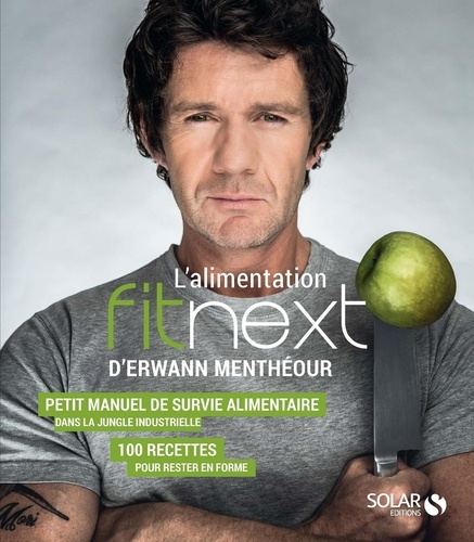 L'alimentation Fitnext d'Erwann Menthéour. Petit manuel de survie alimentaire dans la jungle industrielle : 100 recettes pour rester en forme