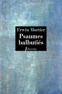 Erwin Mortier - Psaumes balbutiés - Livre d'heures de ma mère.