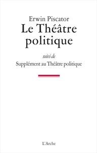Erwin Piscator - Le Théâtre politique - Suivi de Supplément au Théâtre politique.