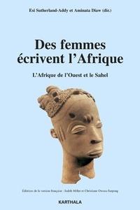 Esi Sutherland-Addy et Aminata Diaw - Des femmes écrivent l'Afrique - L'Afrique de l'Ouest et le Sahel.